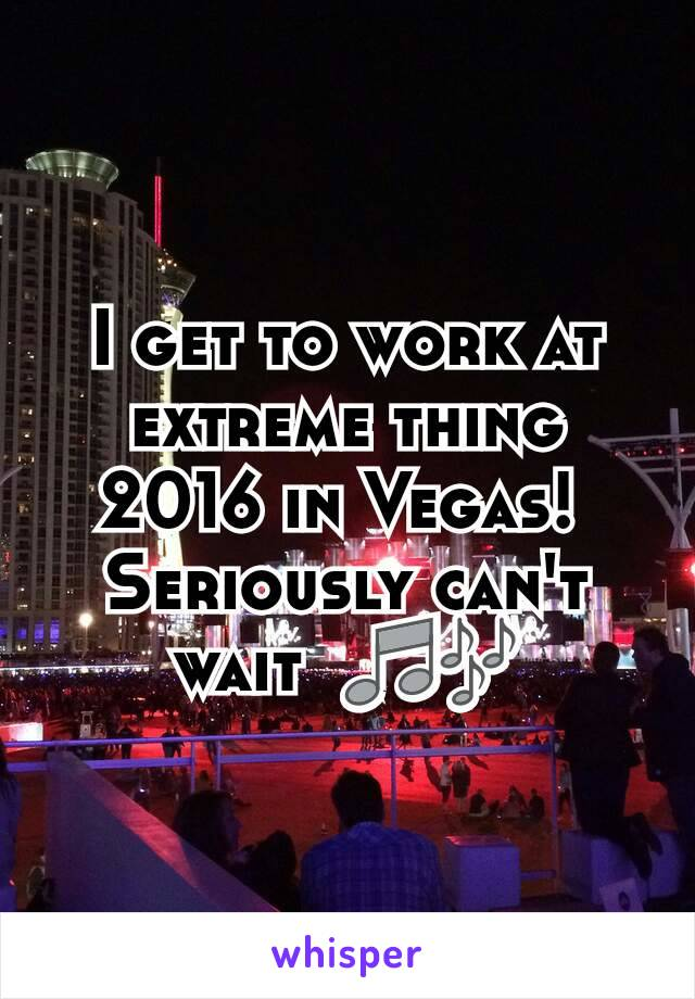 I get to work at extreme thing 2016 in Vegas!  Seriously can't wait  🎵🎶