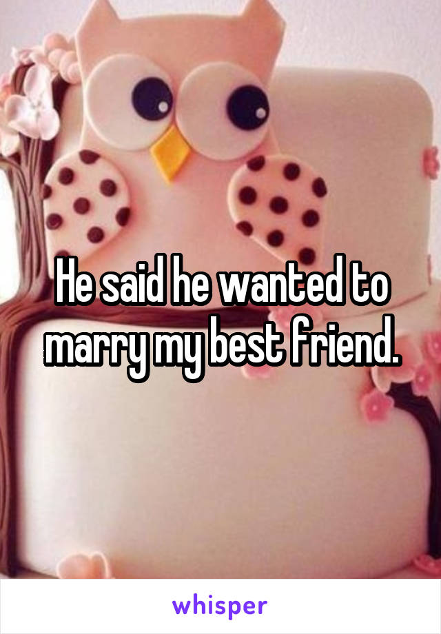 He said he wanted to marry my best friend.