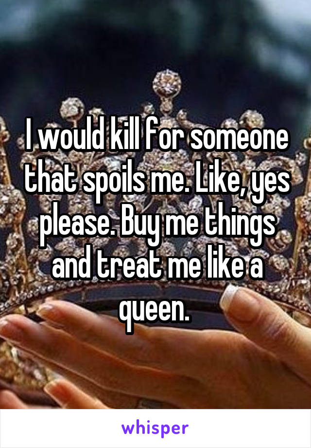 I would kill for someone that spoils me. Like, yes please. Buy me things and treat me like a queen.