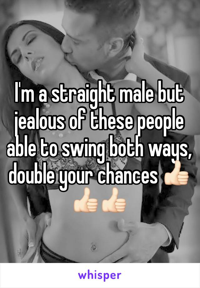 I'm a straight male but jealous of these people able to swing both ways, double your chances 👍🏻👍🏻👍🏻