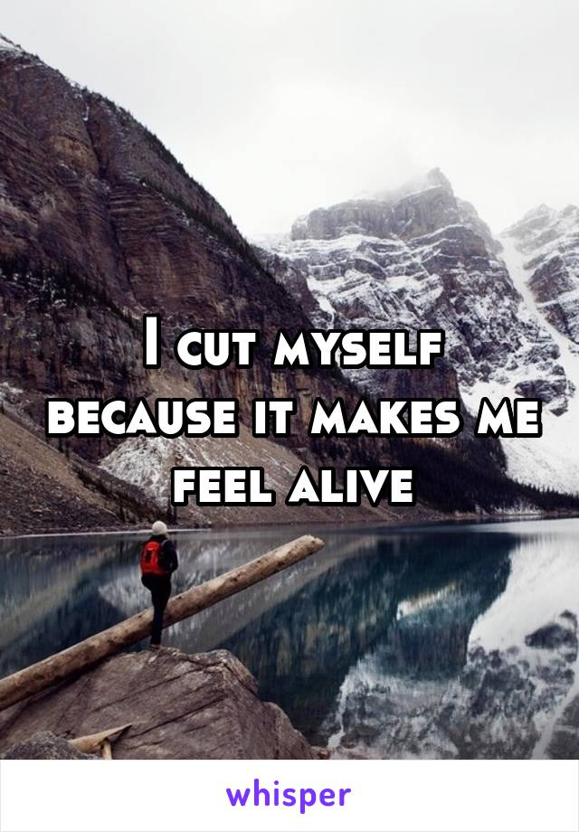 I cut myself because it makes me feel alive