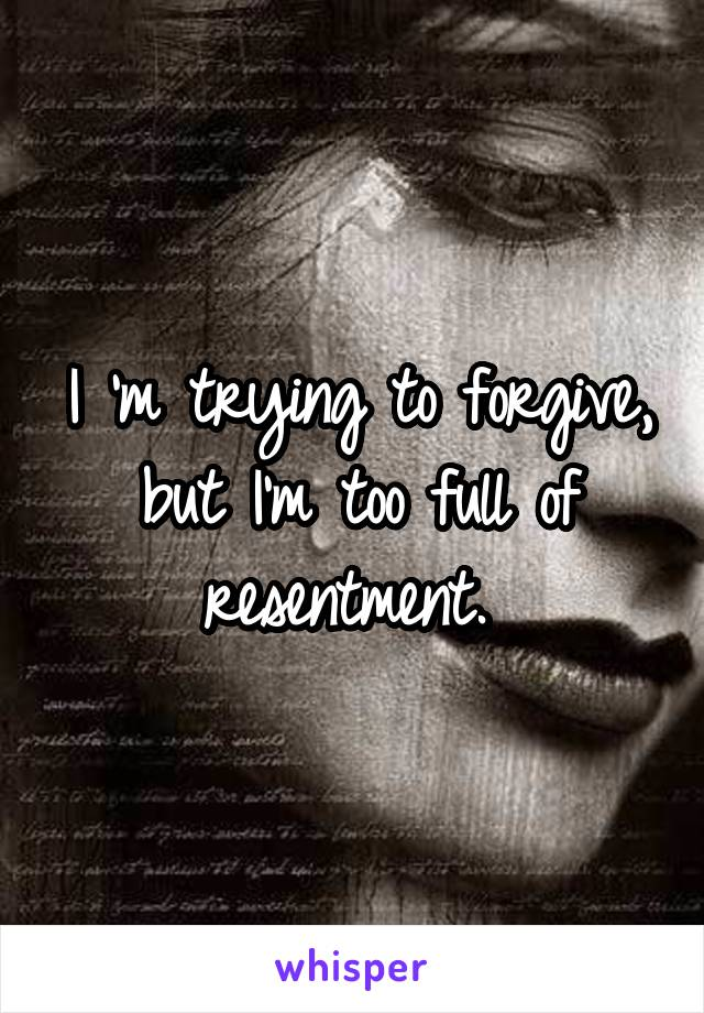 I 'm trying to forgive, but I'm too full of resentment.