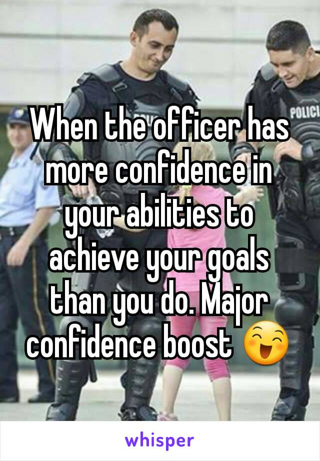 When the officer has more confidence in your abilities to achieve your goals than you do. Major confidence boost 😄