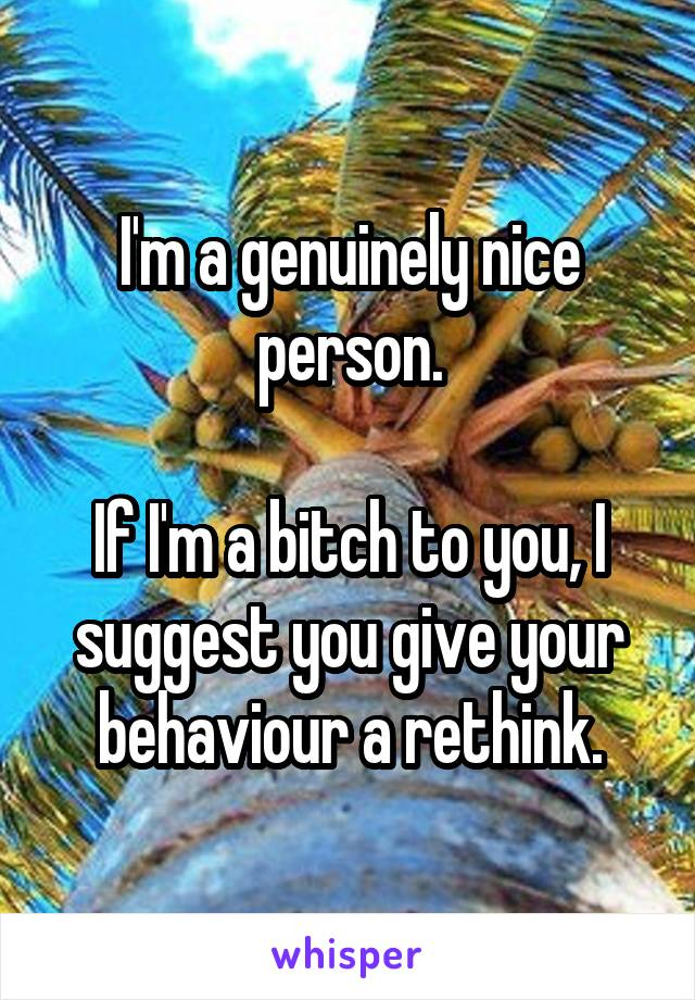 I'm a genuinely nice person.  If I'm a bitch to you, I suggest you give your behaviour a rethink.
