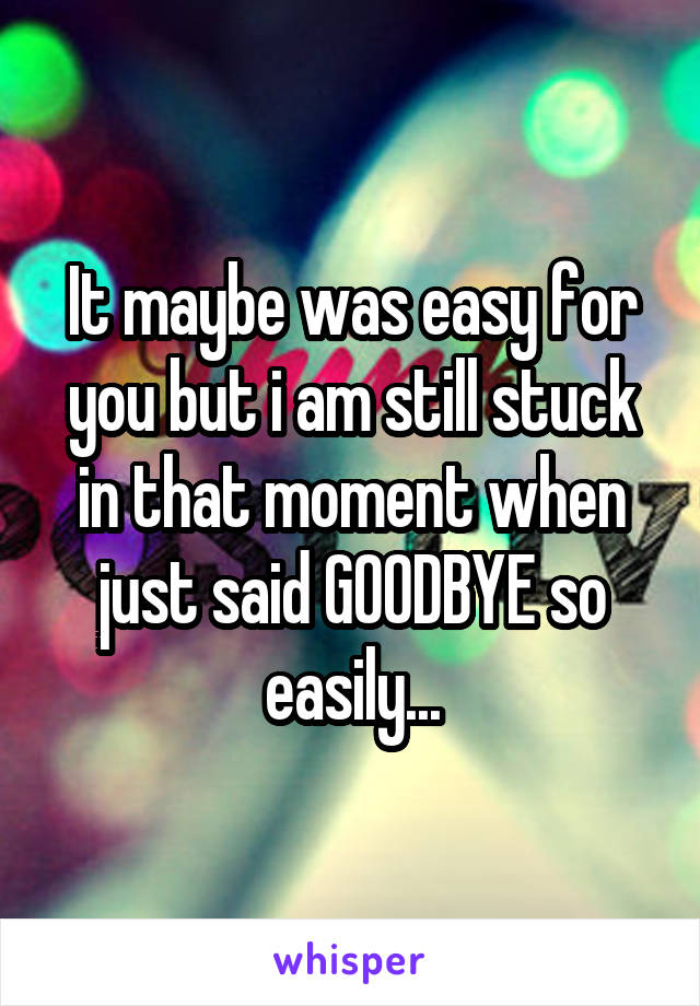 It maybe was easy for you but i am still stuck in that moment when just said GOODBYE so easily...