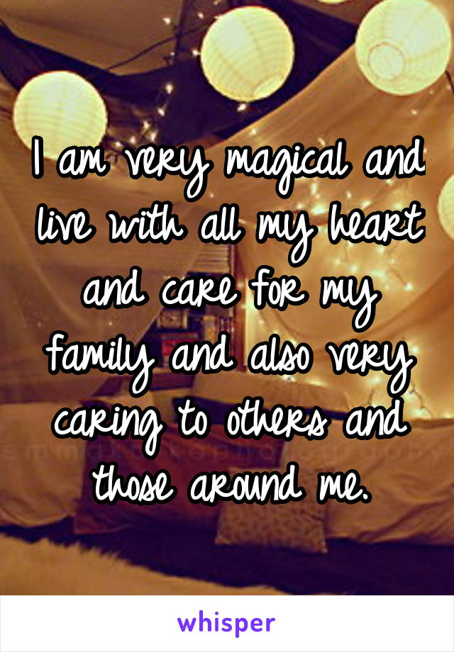 I am very magical and live with all my heart and care for my family and also very caring to others and those around me.