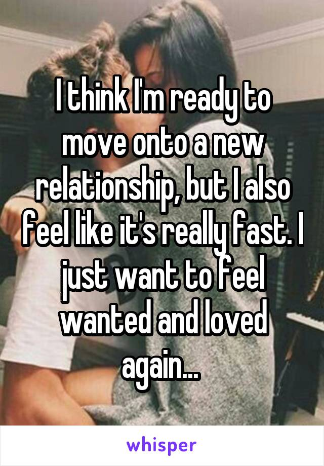 I think I'm ready to move onto a new relationship, but I also feel like it's really fast. I just want to feel wanted and loved again...