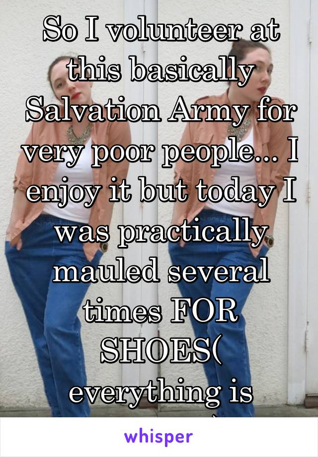 So I volunteer at this basically Salvation Army for very poor people... I enjoy it but today I was practically mauled several times FOR SHOES( everything is donated)