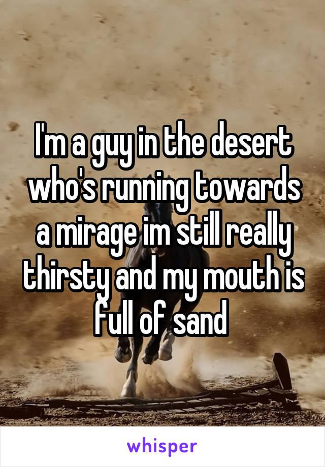 I'm a guy in the desert who's running towards a mirage im still really thirsty and my mouth is full of sand