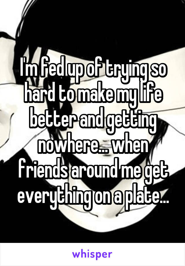 I'm fed up of trying so hard to make my life better and getting nowhere... when friends around me get everything on a plate...