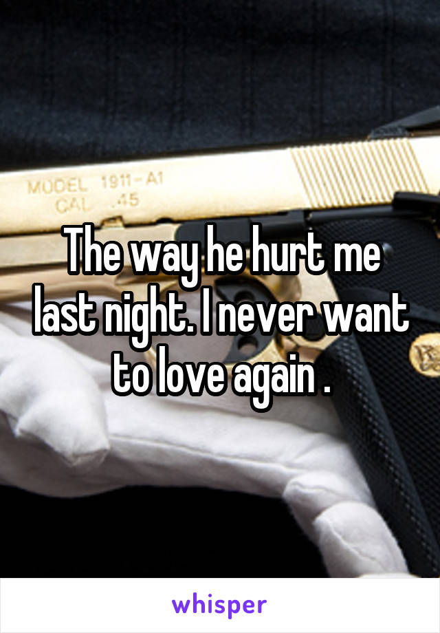 The way he hurt me last night. I never want to love again .