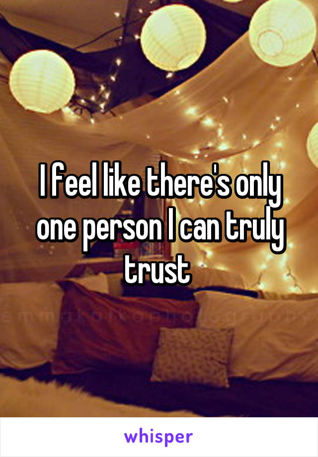I feel like there's only one person I can truly trust