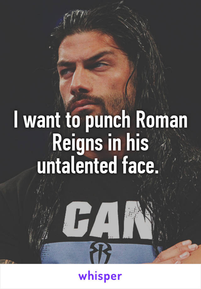 I want to punch Roman Reigns in his untalented face.