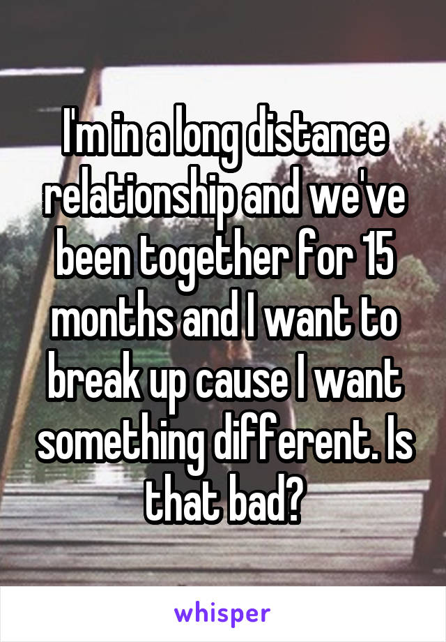 I'm in a long distance relationship and we've been together for 15 months and I want to break up cause I want something different. Is that bad?