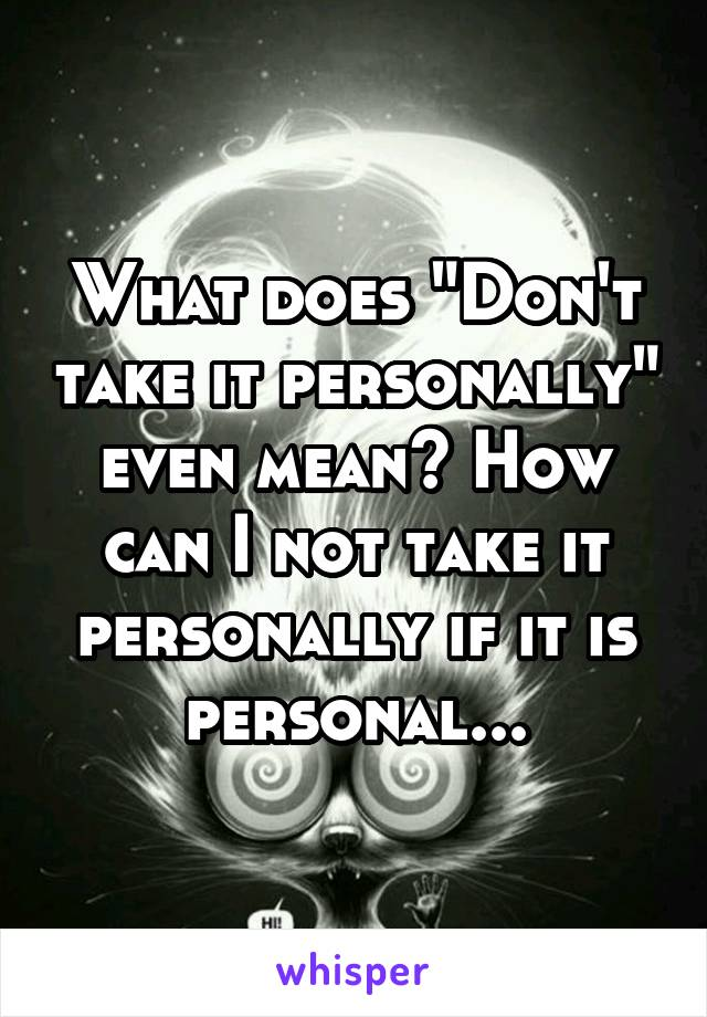 """What does """"Don't take it personally"""" even mean? How can I not take it personally if it is personal..."""