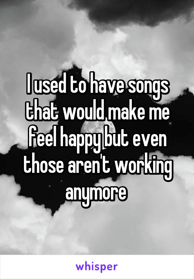 I used to have songs that would make me feel happy but even those aren't working anymore