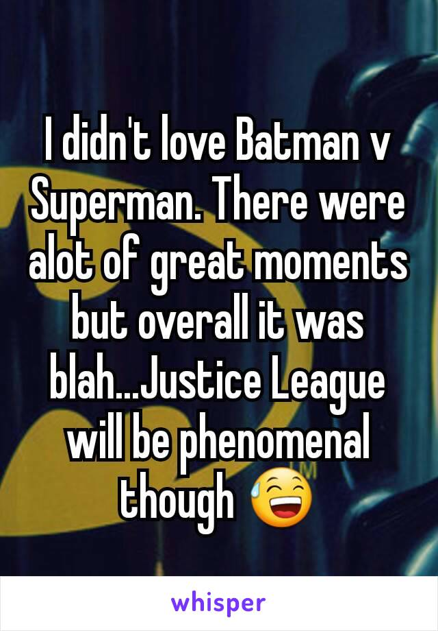 I didn't love Batman v Superman. There were alot of great moments but overall it was blah...Justice League will be phenomenal though 😅