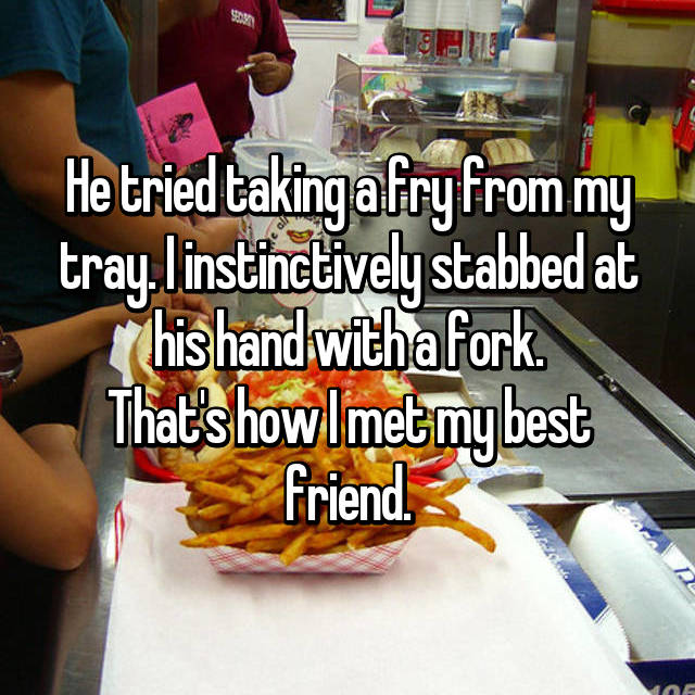 He tried taking a fry from my tray. I instinctively stabbed at his hand with a fork. That's how I met my best friend.