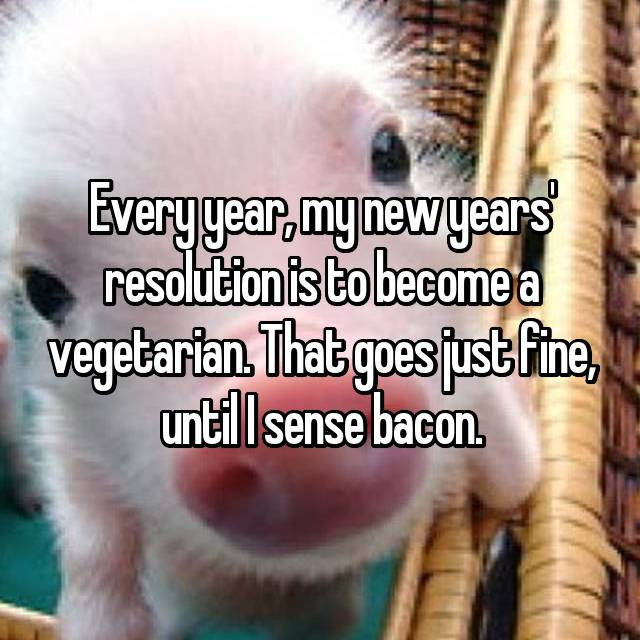 Every year, my new years' resolution is to become a vegetarian. That goes just fine, until I sense bacon.