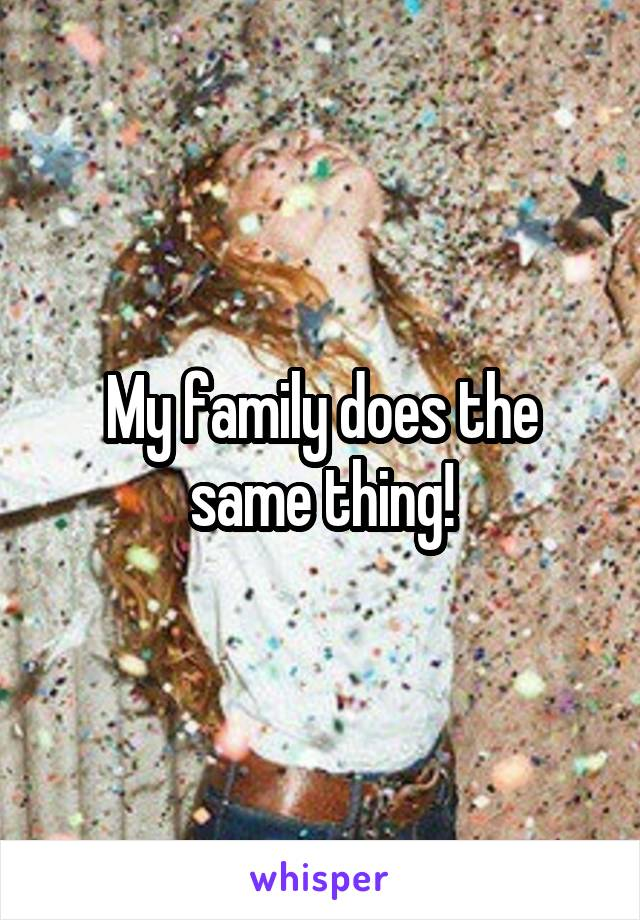 My family does the same thing!