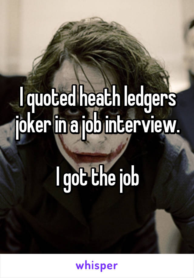 I quoted heath ledgers joker in a job interview.  I got the job