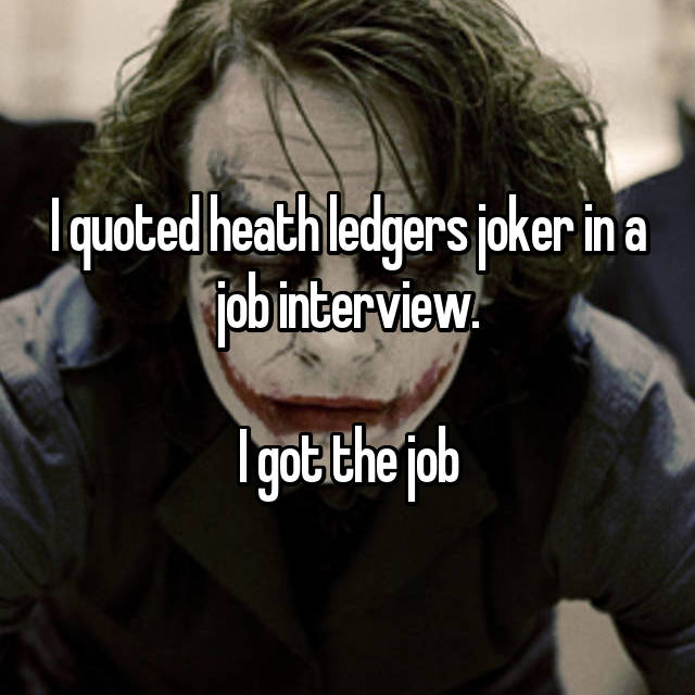 I quoted heath ledgers joker in a job interview.  I got the job