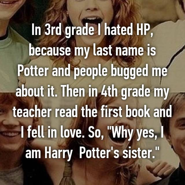 In 3rd grade I hated HP, because my last name is Potter and