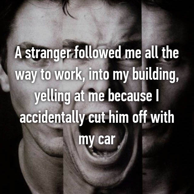A stranger followed me all the way to work, into my building, yelling at me because I accidentally cut him off with my car