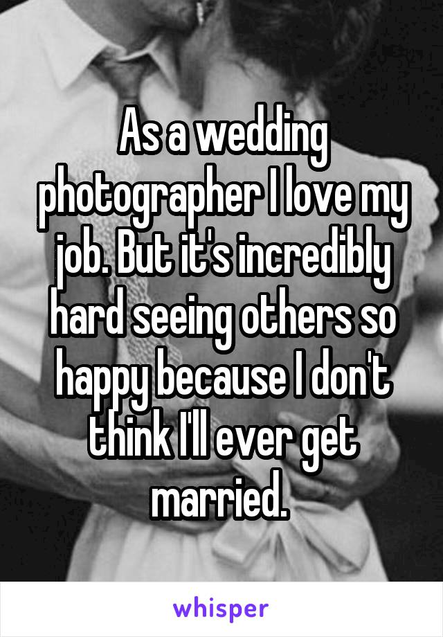 As a wedding photographer I love my job. But it's incredibly hard seeing others so happy because I don't think I'll ever get married.