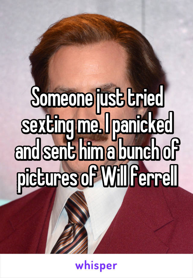 Someone just tried sexting me. I panicked and sent him a bunch of pictures of Will ferrell