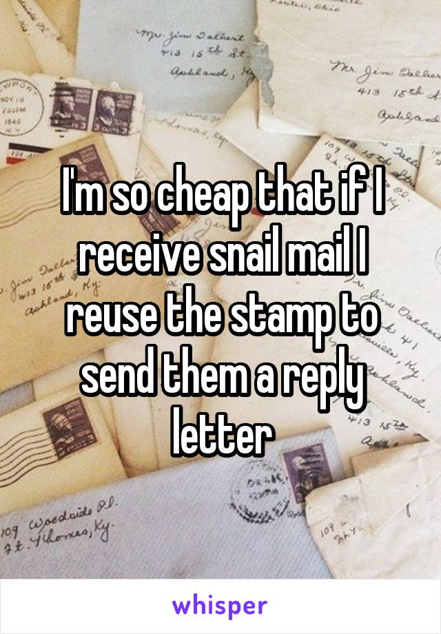 I'm so cheap that if I receive snail mail I reuse the stamp to send them a reply letter