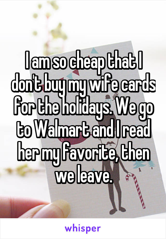 I am so cheap that I don't buy my wife cards for the holidays. We go to Walmart and I read her my favorite, then we leave.