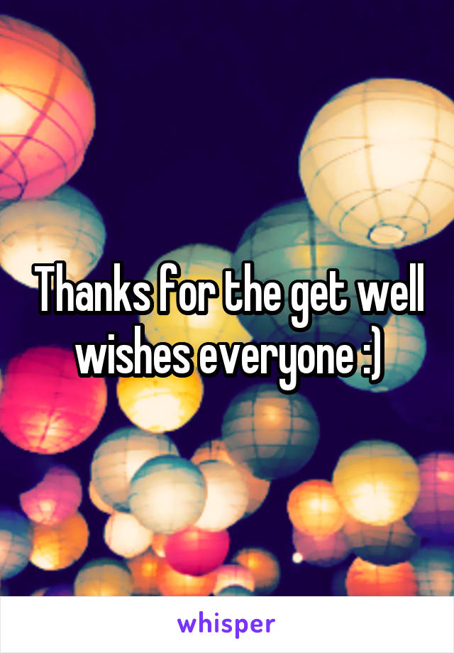 thanks for the get well wishes everyone