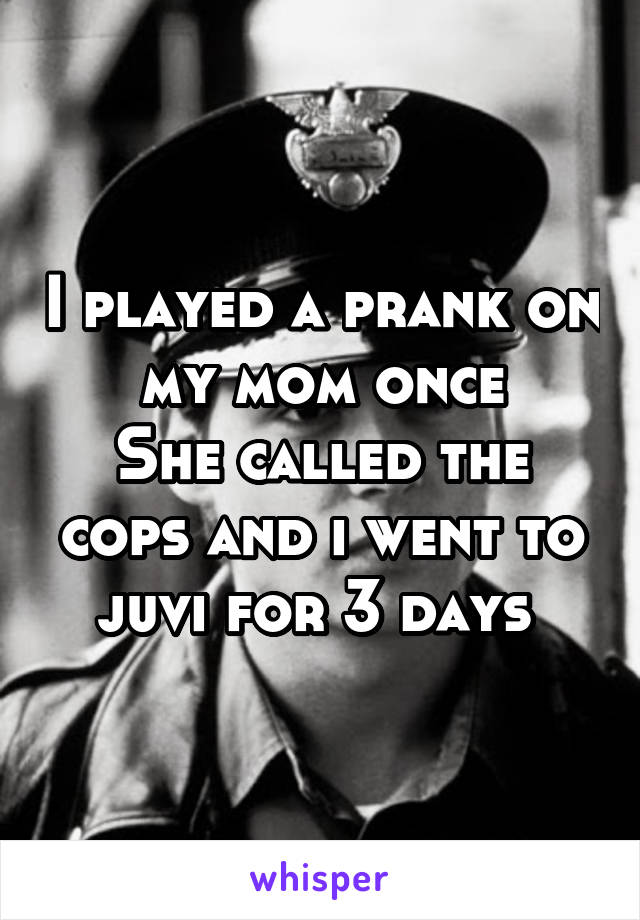 I played a prank on my mom once She called the cops and i went to juvi for 3 days