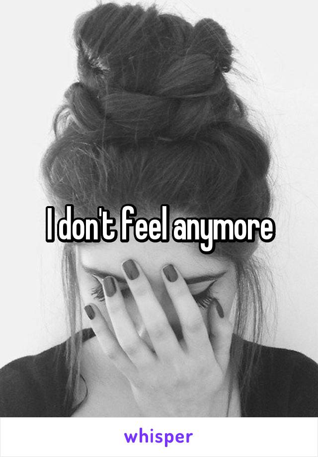 I don't feel anymore
