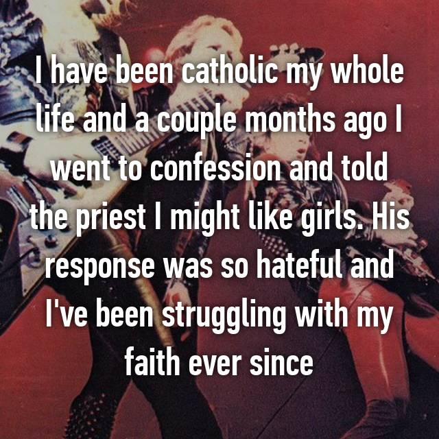 I have been catholic my whole life and a couple months ago I went to confession and told the priest I might like girls. His response was so hateful and I've been struggling with my faith ever since