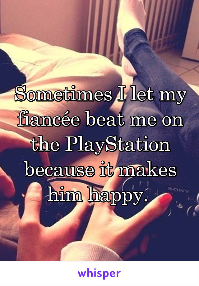 Sometimes I let my fiancée beat me on the PlayStation because it makes him happy.