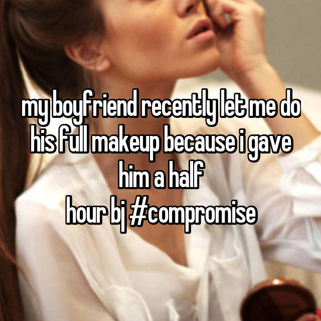 my boyfriend recently let me do his full makeup because i gave him a half hour bj #compromise