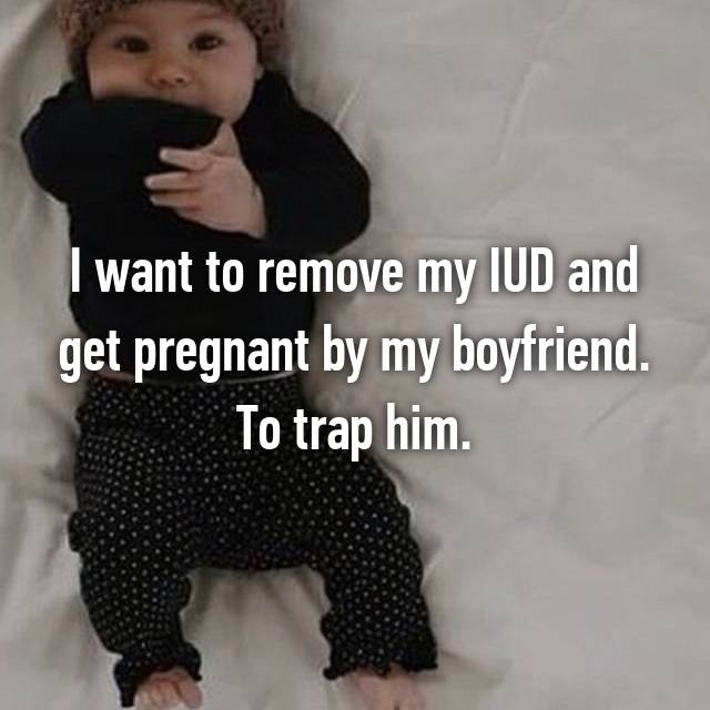 I want to remove my IUD and get pregnant by my boyfriend. To trap him.