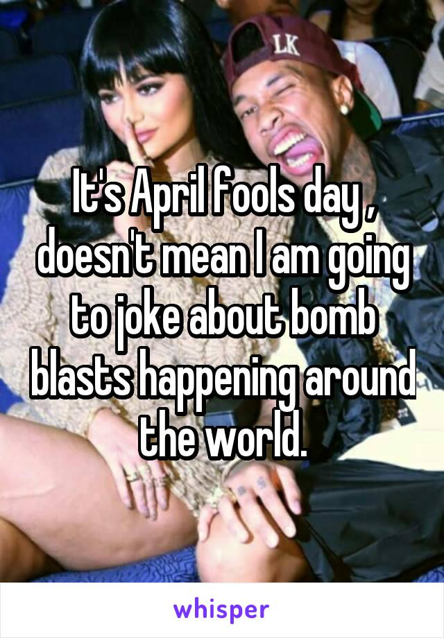 It's April fools day , doesn't mean I am going to joke about bomb blasts happening around the world.