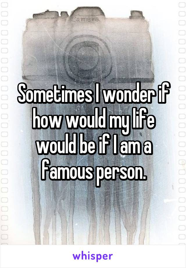 Sometimes I wonder if how would my life would be if I am a famous person.