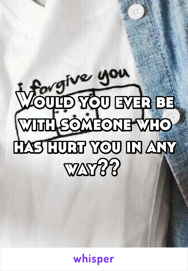 Would you ever be with someone who has hurt you in any way??