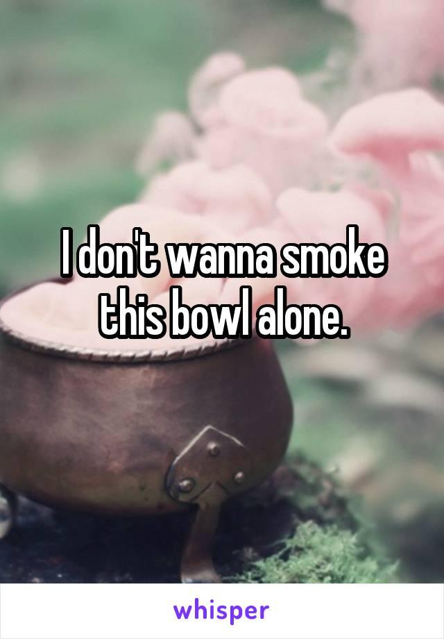 I don't wanna smoke this bowl alone.