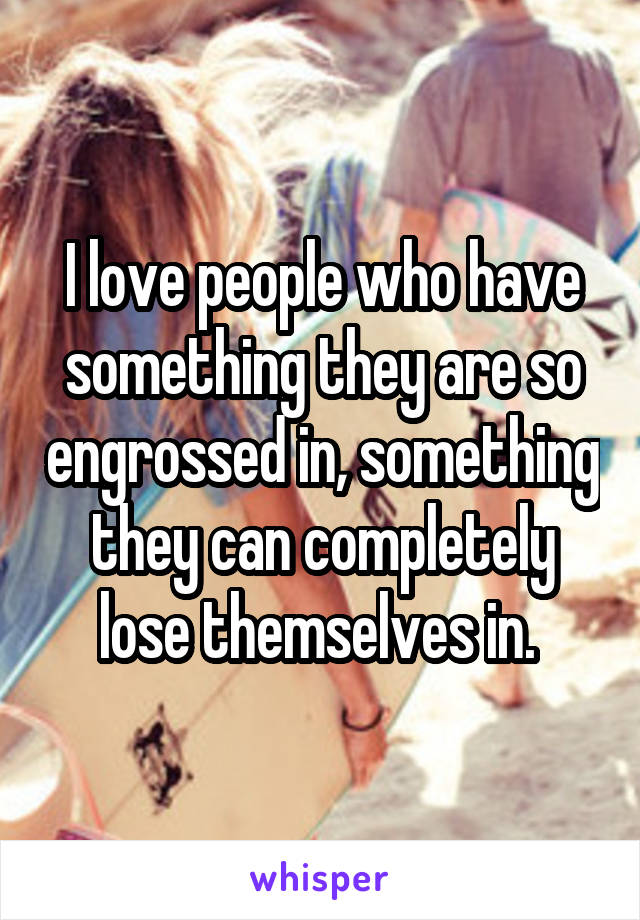 I love people who have something they are so engrossed in, something they can completely lose themselves in.