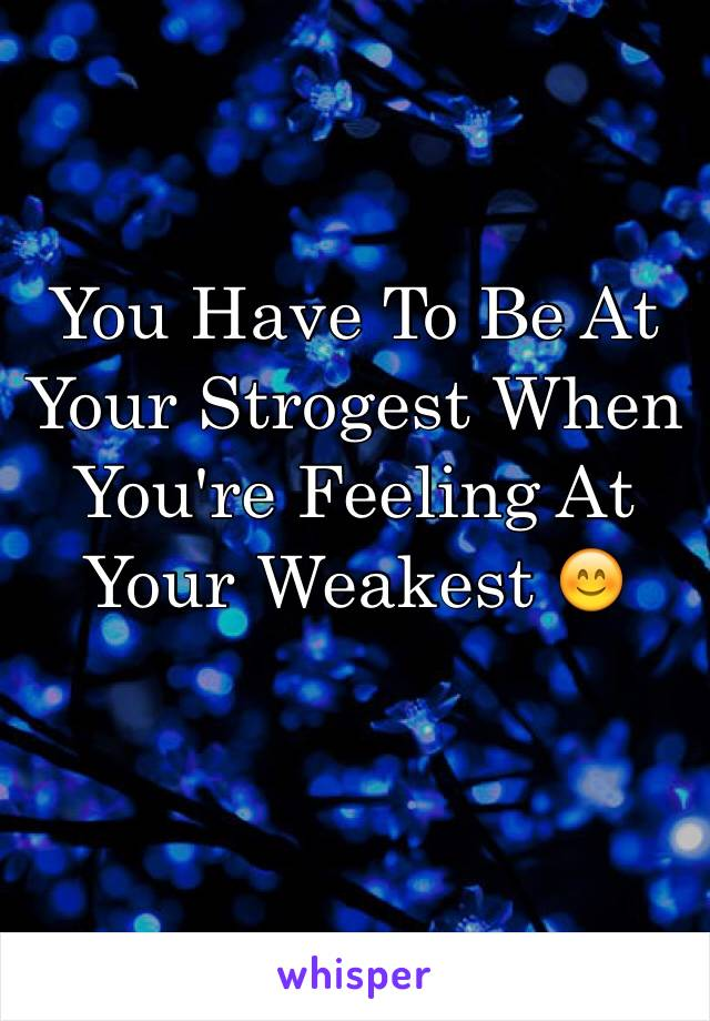 You Have To Be At Your Strogest When You're Feeling At Your Weakest 😊