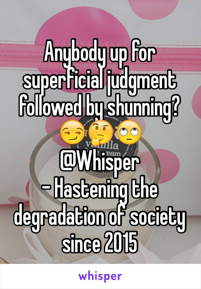 Anybody up for superficial judgment followed by shunning? 😏🤔🙄 @Whisper - Hastening the degradation of society since 2015