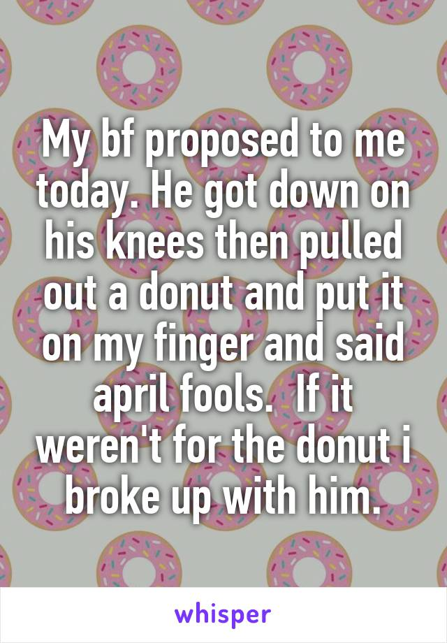 My bf proposed to me today. He got down on his knees then pulled out a donut and put it on my finger and said april fools.  If it weren't for the donut i broke up with him.