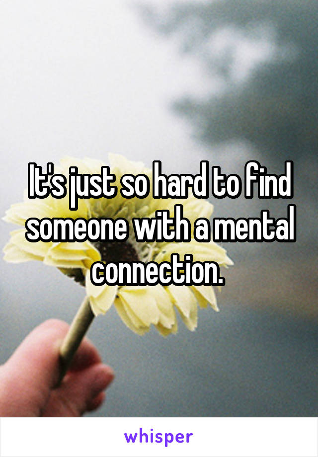 It's just so hard to find someone with a mental connection.