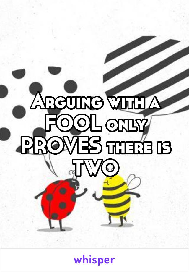 Arguing with a FOOL only PROVES there is TWO