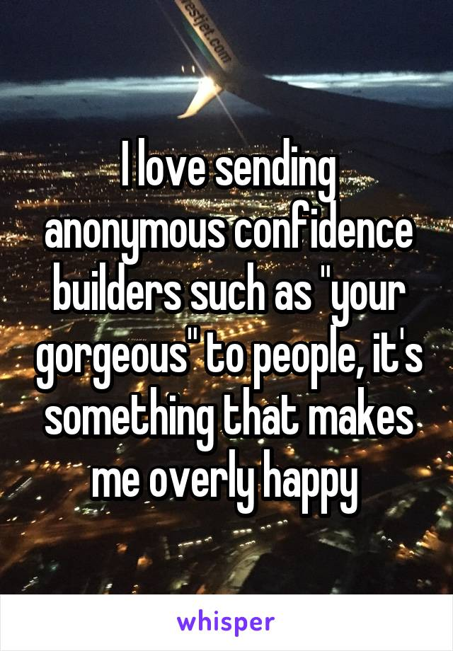 "I love sending anonymous confidence builders such as ""your gorgeous"" to people, it's something that makes me overly happy"